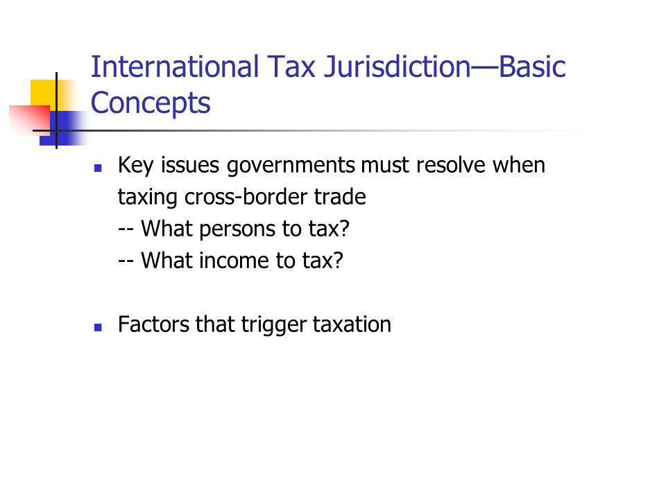 International Tax JurisdictionBasic Concepts Key issues governments must resolve when taxing cross-border trade -- What persons to tax? -- What income