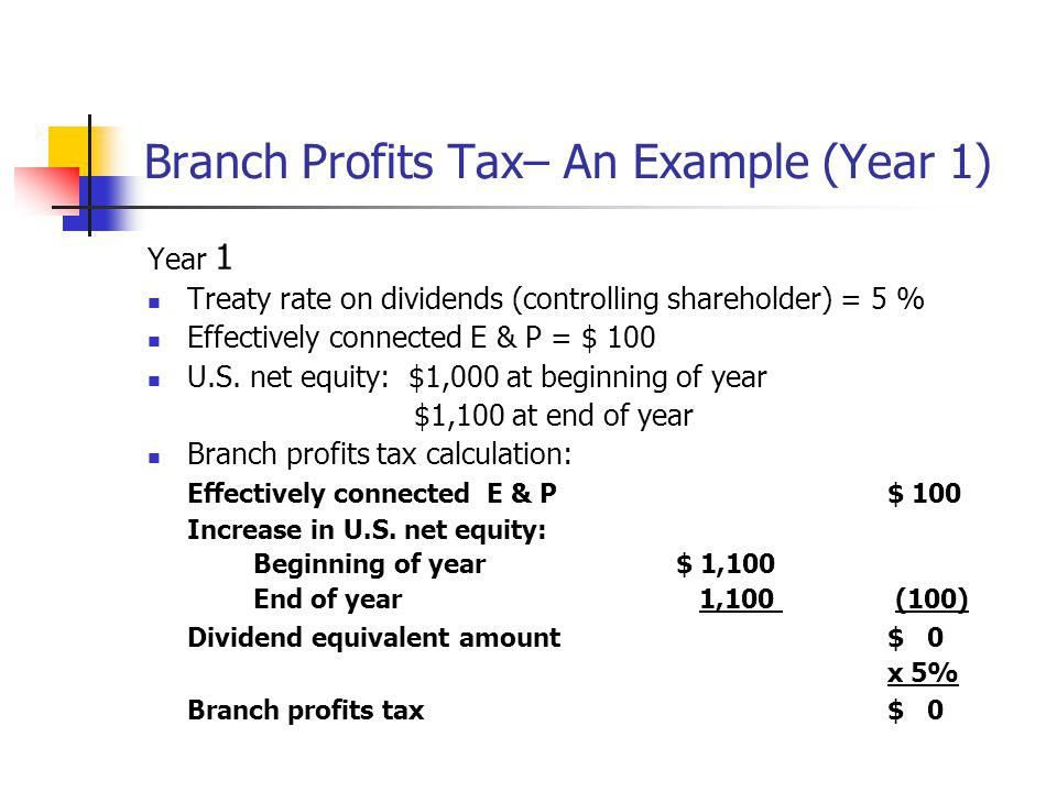 Branch Profits Tax– An Example (Year 1) Year 1 Treaty rate on dividends (controlling shareholder) = 5 % Effectively connected E & P = $ 100 U.S. net e
