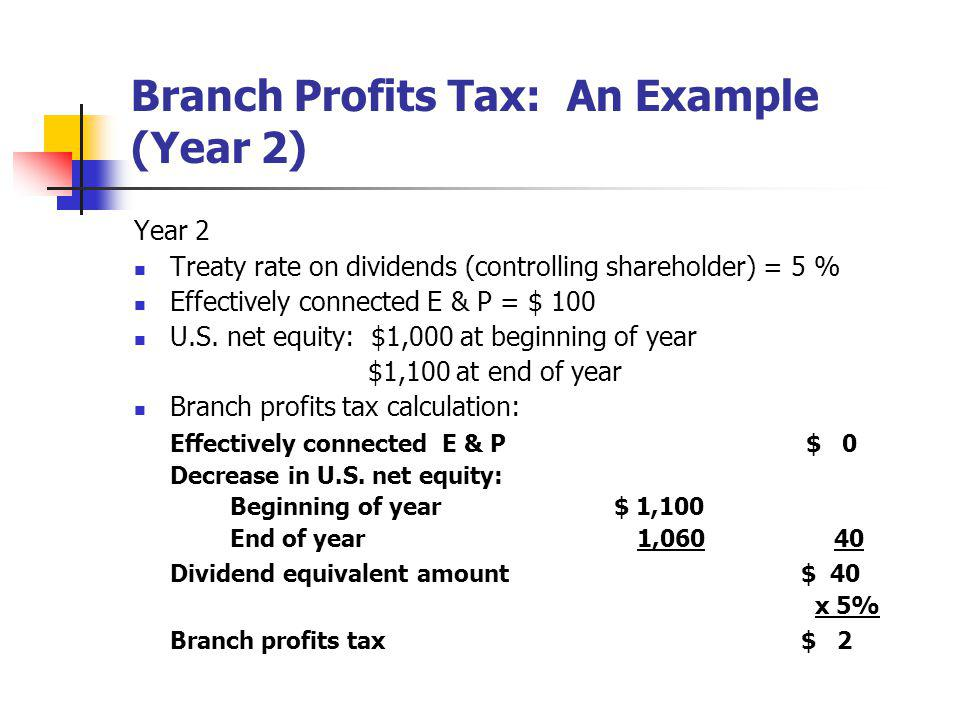 Branch Profits Tax: An Example (Year 2) Year 2 Treaty rate on dividends (controlling shareholder) = 5 % Effectively connected E & P = $ 100 U.S. net e