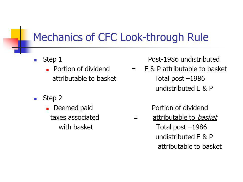 Mechanics of CFC Look-through Rule Step 1 Post-1986 undistributed Portion of dividend= E & P attributable to basket attributable to basket Total post
