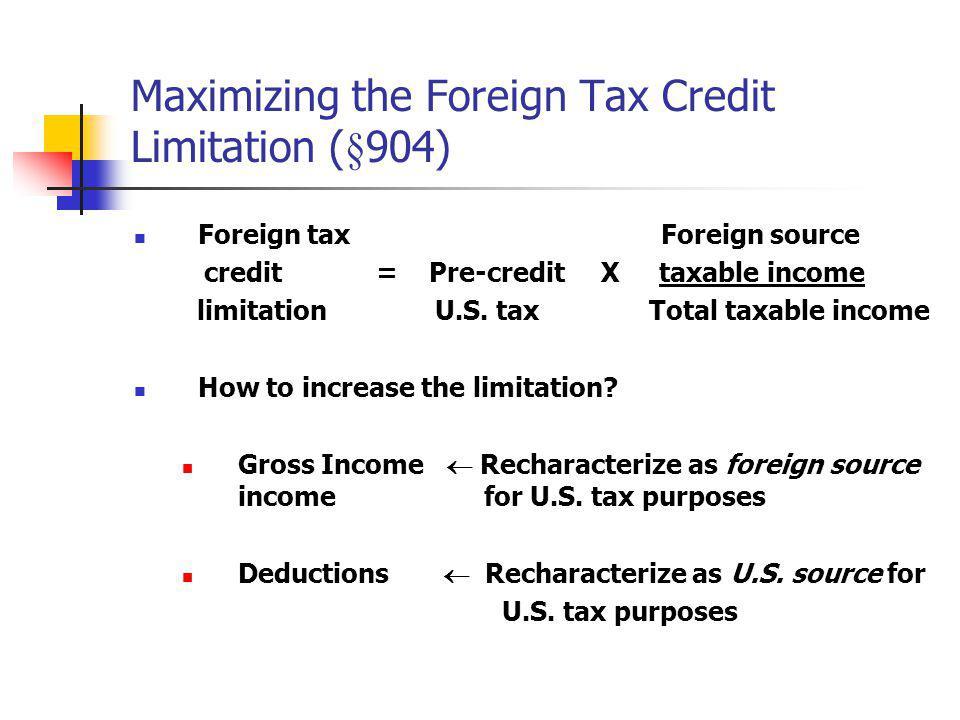 Maximizing the Foreign Tax Credit Limitation (§904) Foreign tax Foreign source credit = Pre-credit X taxable income limitation U.S. tax Total taxable