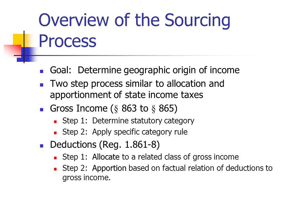 Overview of the Sourcing Process Goal: Determine geographic origin of income Two step process similar to allocation and apportionment of state income