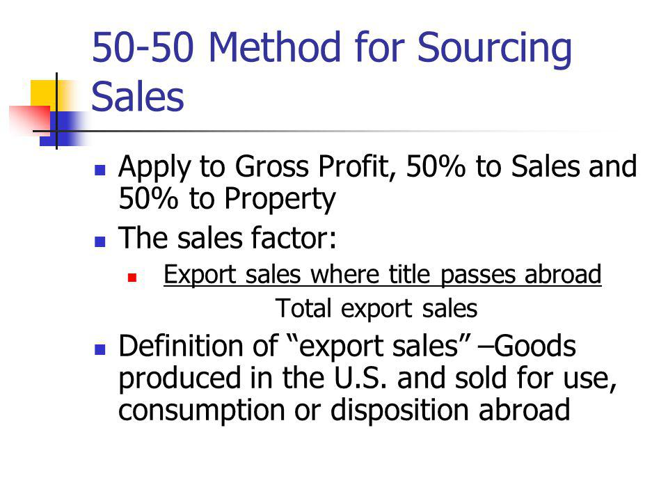 50-50 Method for Sourcing Sales Apply to Gross Profit, 50% to Sales and 50% to Property The sales factor: Export sales where title passes abroad Total