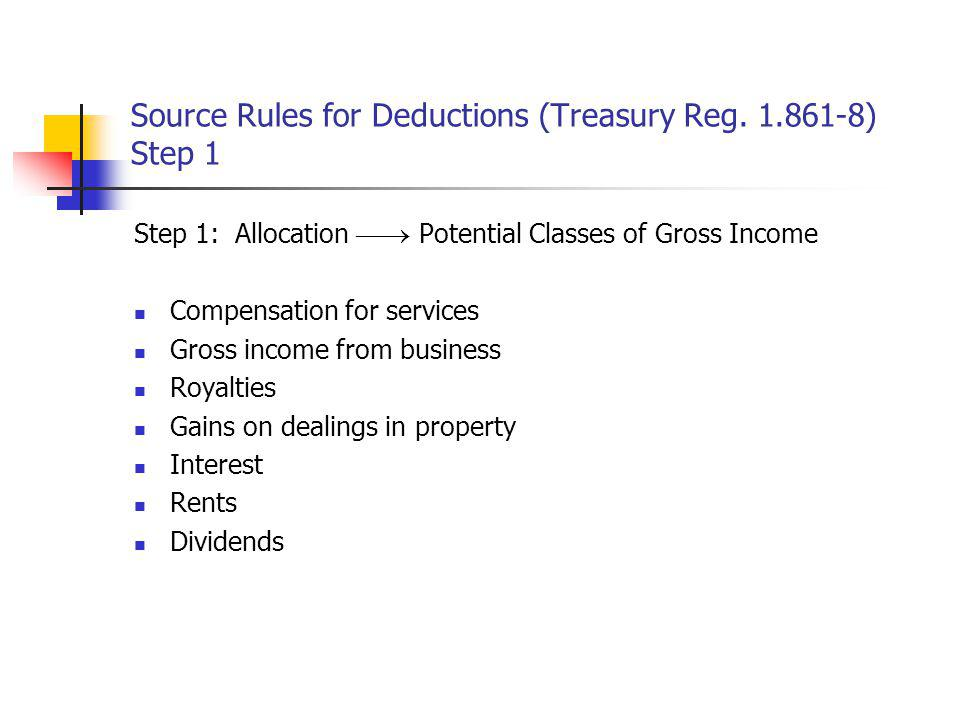 Source Rules for Deductions (Treasury Reg. 1.861-8) Step 1 Step 1: Allocation Potential Classes of Gross Income Compensation for services Gross income