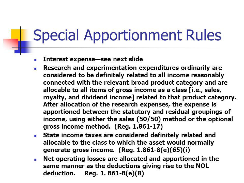 Special Apportionment Rules Interest expensesee next slide Research and experimentation expenditures ordinarily are considered to be definitely relate