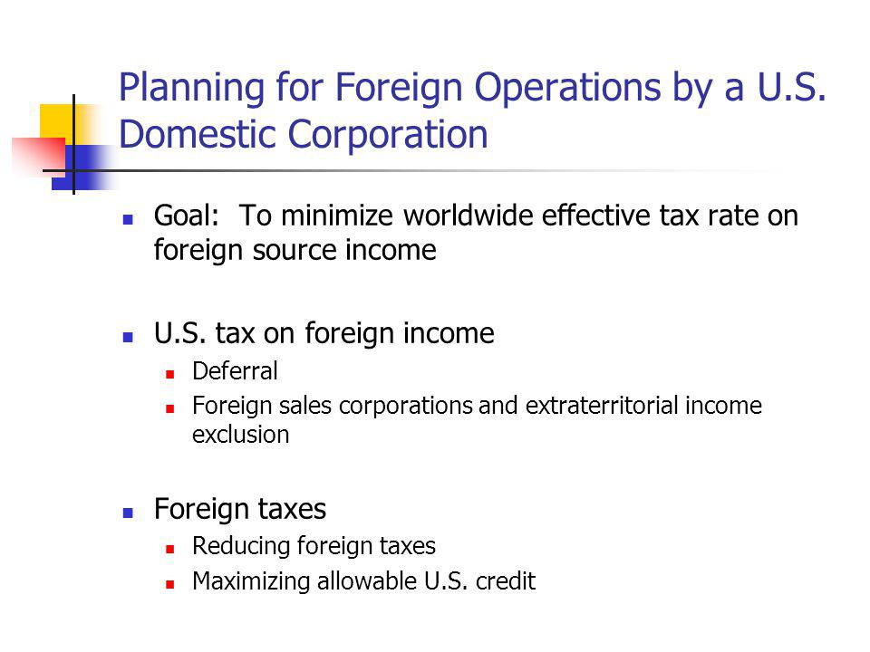 Planning for Foreign Operations by a U.S. Domestic Corporation Goal: To minimize worldwide effective tax rate on foreign source income U.S. tax on for