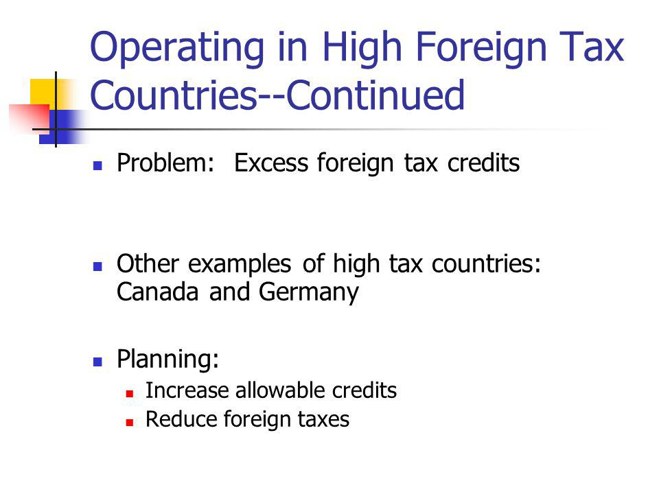 Operating in High Foreign Tax Countries--Continued Problem: Excess foreign tax credits Other examples of high tax countries: Canada and Germany Planni