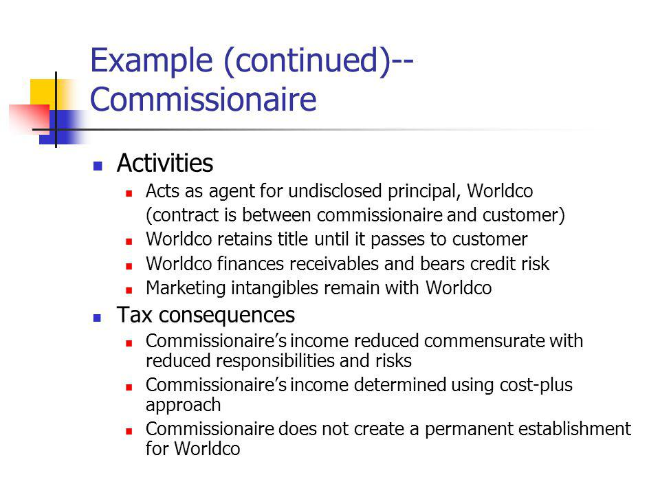 Example (continued)-- Commissionaire Activities Acts as agent for undisclosed principal, Worldco (contract is between commissionaire and customer) Wor