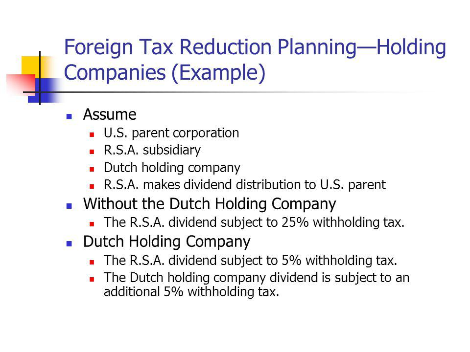Foreign Tax Reduction PlanningHolding Companies (Example) Assume U.S. parent corporation R.S.A. subsidiary Dutch holding company R.S.A. makes dividend