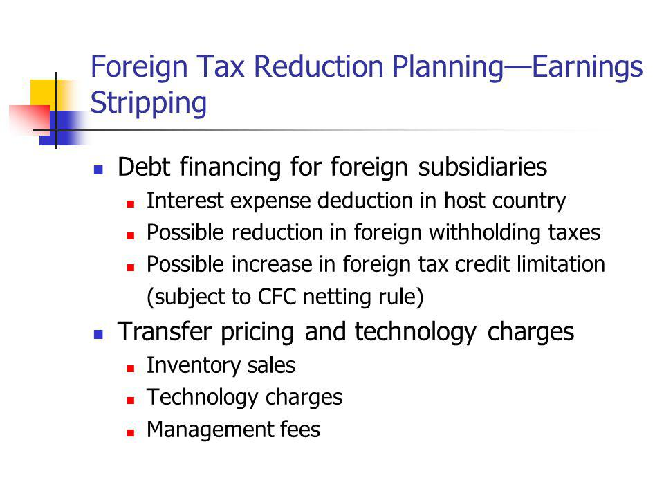 Foreign Tax Reduction PlanningEarnings Stripping Debt financing for foreign subsidiaries Interest expense deduction in host country Possible reduction