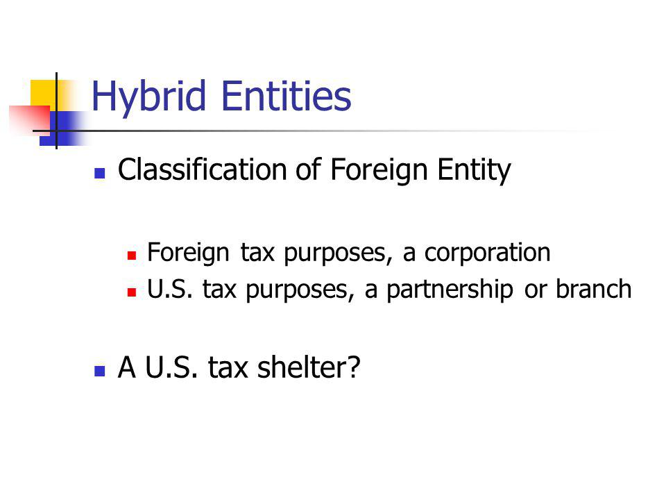Hybrid Entities Classification of Foreign Entity Foreign tax purposes, a corporation U.S. tax purposes, a partnership or branch A U.S. tax shelter?