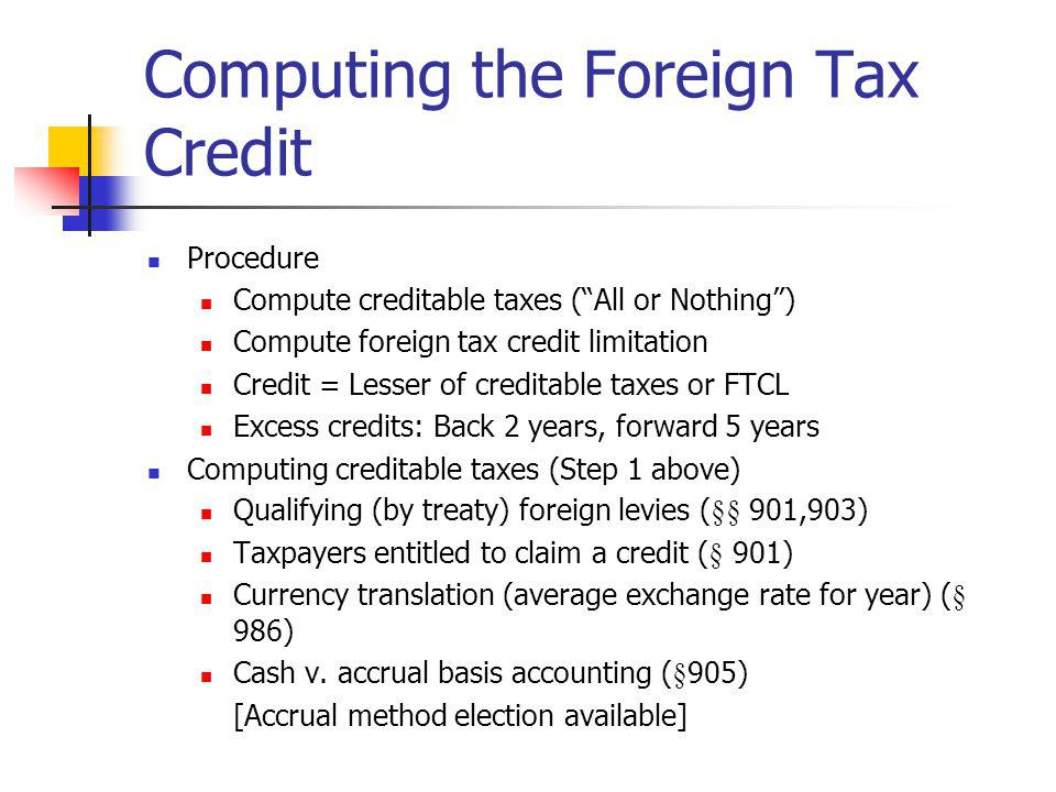 Computing the Foreign Tax Credit Procedure Compute creditable taxes (All or Nothing) Compute foreign tax credit limitation Credit = Lesser of creditab