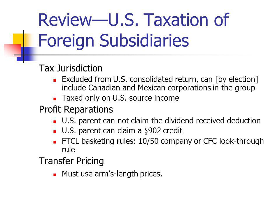 ReviewU.S. Taxation of Foreign Subsidiaries Tax Jurisdiction Excluded from U.S. consolidated return, can [by election] include Canadian and Mexican co