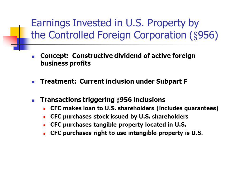 Earnings Invested in U.S. Property by the Controlled Foreign Corporation (§956) Concept: Constructive dividend of active foreign business profits Trea