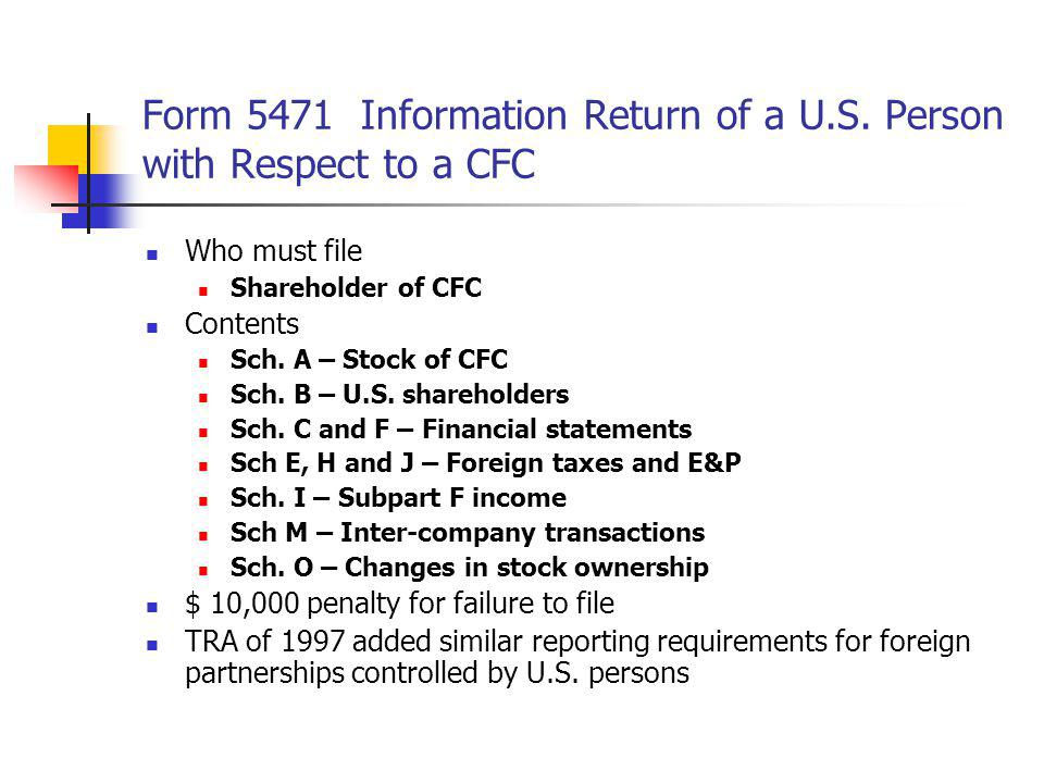 Form 5471 Information Return of a U.S. Person with Respect to a CFC Who must file Shareholder of CFC Contents Sch. A – Stock of CFC Sch. B – U.S. shar