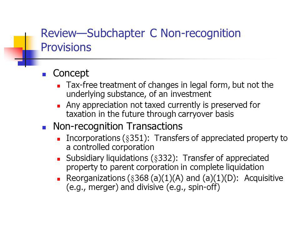 ReviewSubchapter C Non-recognition Provisions Concept Tax-free treatment of changes in legal form, but not the underlying substance, of an investment