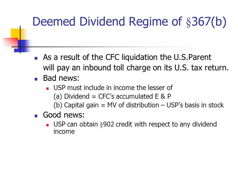 Deemed Dividend Regime of §367(b) As a result of the CFC liquidation the U.S.Parent will pay an inbound toll charge on its U.S. tax return. Bad news: