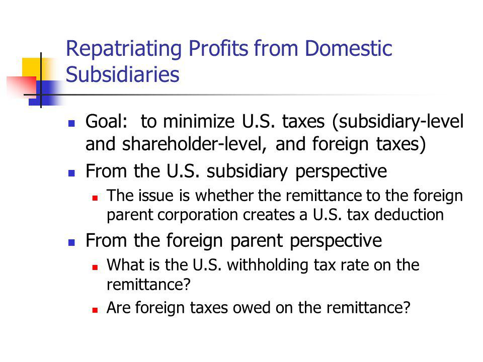 Repatriating Profits from Domestic Subsidiaries Goal: to minimize U.S. taxes (subsidiary-level and shareholder-level, and foreign taxes) From the U.S.