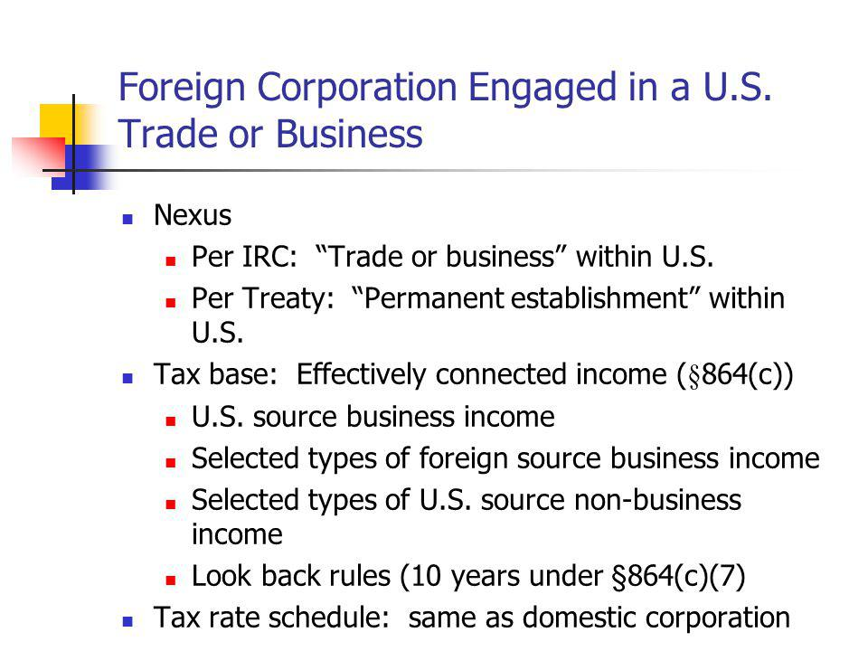 Foreign Corporation Engaged in a U.S. Trade or Business Nexus Per IRC: Trade or business within U.S. Per Treaty: Permanent establishment within U.S. T