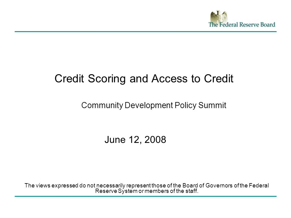 Credit Scoring and Access to Credit Community Development Policy Summit June 12, 2008 The views expressed do not necessarily represent those of the Board of Governors of the Federal Reserve System or members of the staff.