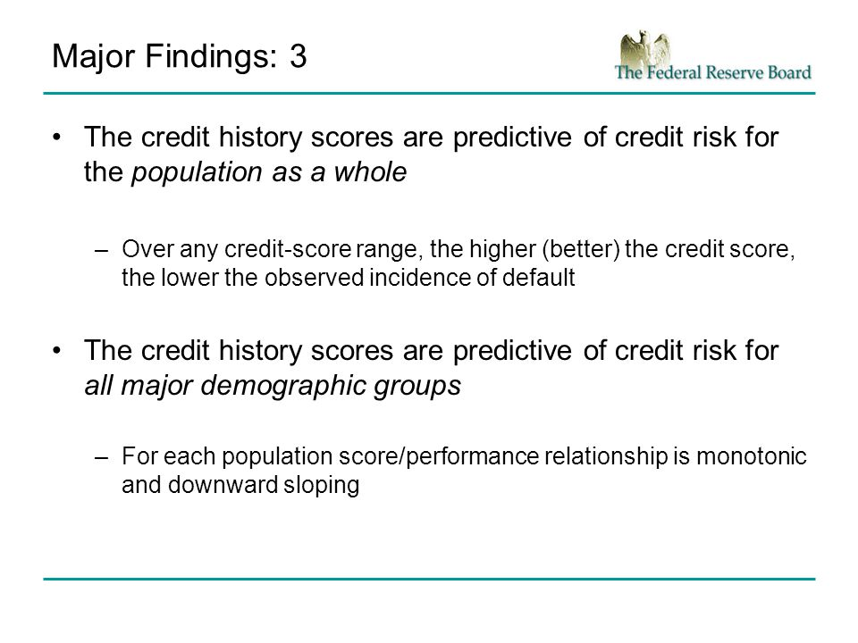 Major Findings: 3 The credit history scores are predictive of credit risk for the population as a whole –Over any credit-score range, the higher (better) the credit score, the lower the observed incidence of default The credit history scores are predictive of credit risk for all major demographic groups –For each population score/performance relationship is monotonic and downward sloping