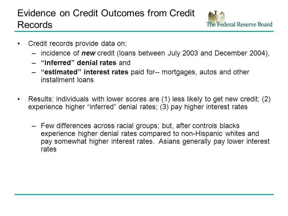 Evidence on Credit Outcomes from Credit Records Credit records provide data on: –incidence of new credit (loans between July 2003 and December 2004), –inferred denial rates and –estimated interest rates paid for-- mortgages, autos and other installment loans Results: individuals with lower scores are (1) less likely to get new credit; (2) experience higher inferred denial rates; (3) pay higher interest rates –Few differences across racial groups; but, after controls blacks experience higher denial rates compared to non-Hispanic whites and pay somewhat higher interest rates.