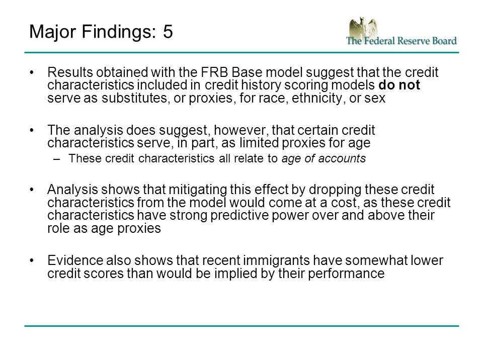 Major Findings: 5 Results obtained with the FRB Base model suggest that the credit characteristics included in credit history scoring models do not serve as substitutes, or proxies, for race, ethnicity, or sex The analysis does suggest, however, that certain credit characteristics serve, in part, as limited proxies for age –These credit characteristics all relate to age of accounts Analysis shows that mitigating this effect by dropping these credit characteristics from the model would come at a cost, as these credit characteristics have strong predictive power over and above their role as age proxies Evidence also shows that recent immigrants have somewhat lower credit scores than would be implied by their performance