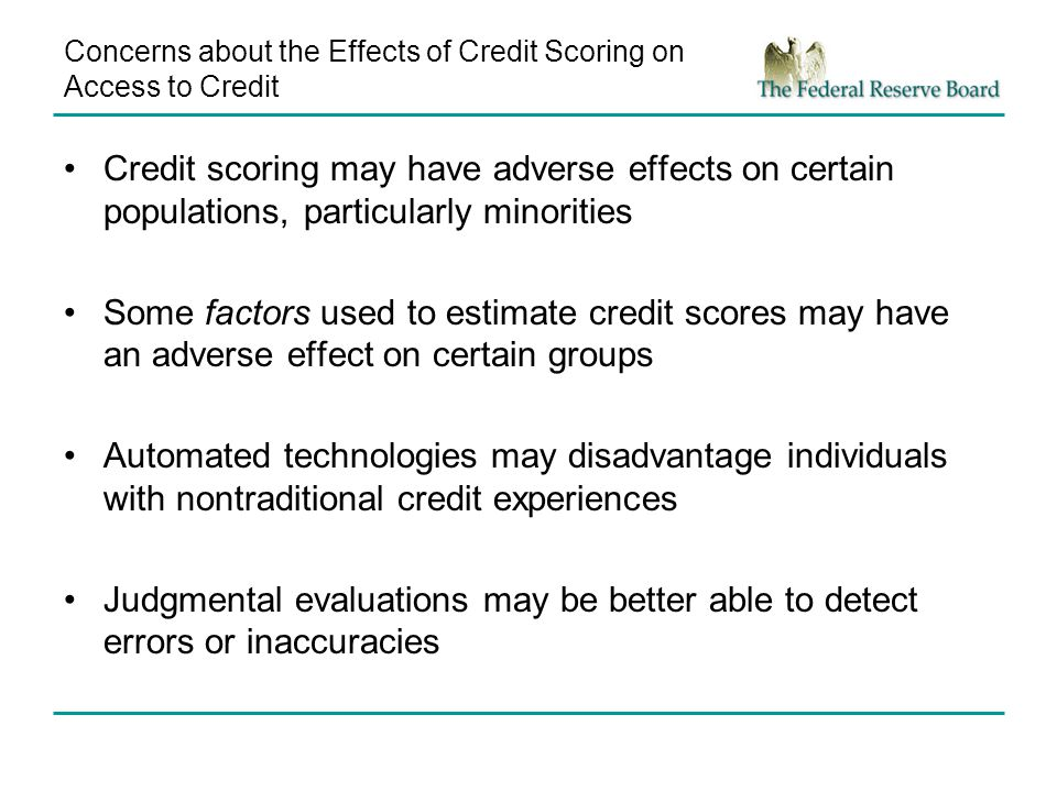 Concerns about the Effects of Credit Scoring on Access to Credit Credit scoring may have adverse effects on certain populations, particularly minorities Some factors used to estimate credit scores may have an adverse effect on certain groups Automated technologies may disadvantage individuals with nontraditional credit experiences Judgmental evaluations may be better able to detect errors or inaccuracies