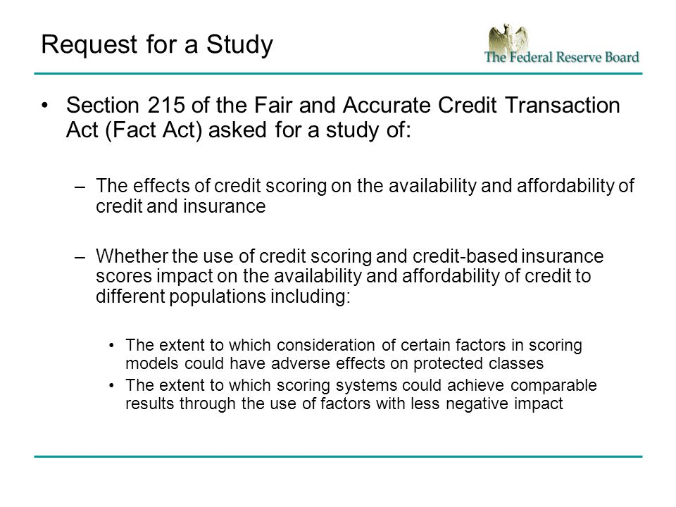 Request for a Study Section 215 of the Fair and Accurate Credit Transaction Act (Fact Act) asked for a study of: –The effects of credit scoring on the availability and affordability of credit and insurance –Whether the use of credit scoring and credit-based insurance scores impact on the availability and affordability of credit to different populations including: The extent to which consideration of certain factors in scoring models could have adverse effects on protected classes The extent to which scoring systems could achieve comparable results through the use of factors with less negative impact