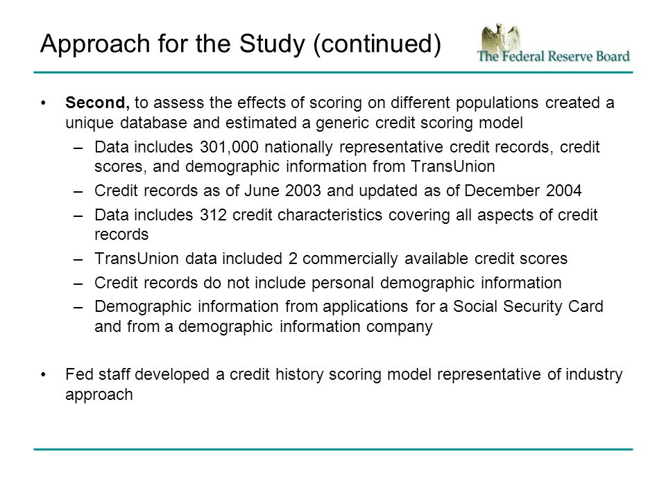 Approach for the Study (continued) Second, to assess the effects of scoring on different populations created a unique database and estimated a generic credit scoring model –Data includes 301,000 nationally representative credit records, credit scores, and demographic information from TransUnion –Credit records as of June 2003 and updated as of December 2004 –Data includes 312 credit characteristics covering all aspects of credit records –TransUnion data included 2 commercially available credit scores –Credit records do not include personal demographic information –Demographic information from applications for a Social Security Card and from a demographic information company Fed staff developed a credit history scoring model representative of industry approach