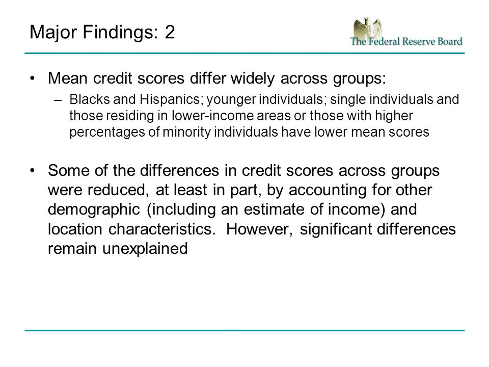 Major Findings: 2 Mean credit scores differ widely across groups: –Blacks and Hispanics; younger individuals; single individuals and those residing in lower-income areas or those with higher percentages of minority individuals have lower mean scores Some of the differences in credit scores across groups were reduced, at least in part, by accounting for other demographic (including an estimate of income) and location characteristics.