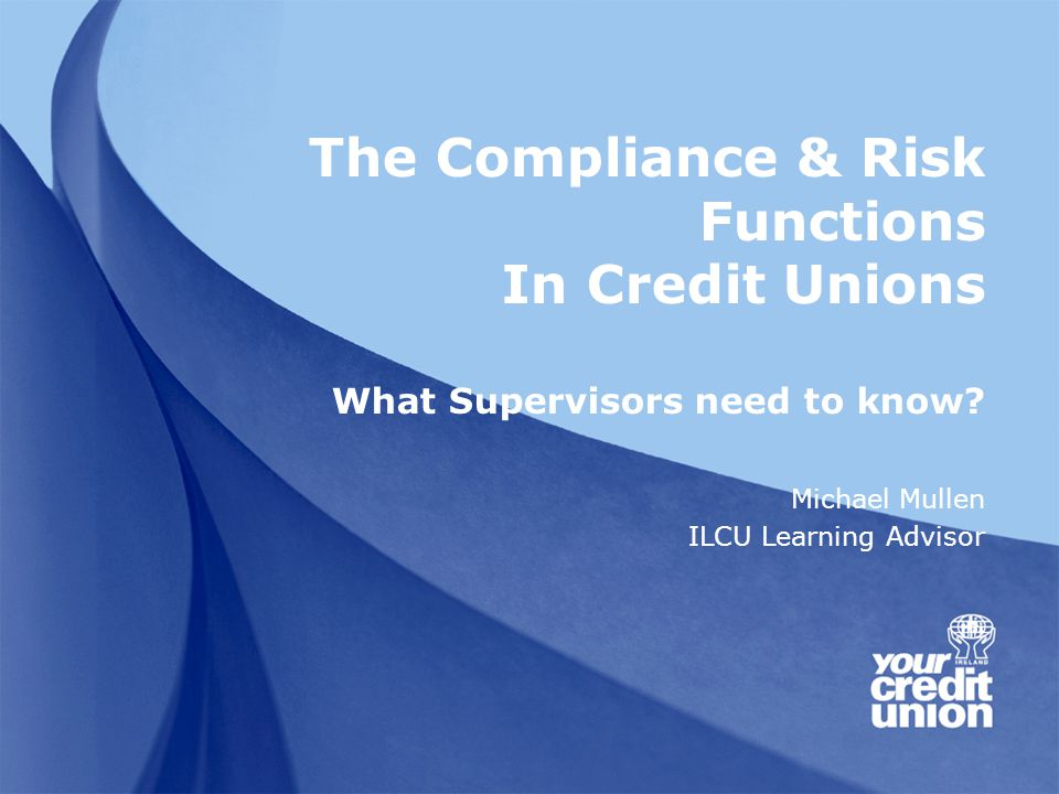 The Compliance & Risk Functions In Credit Unions What Supervisors need to know.