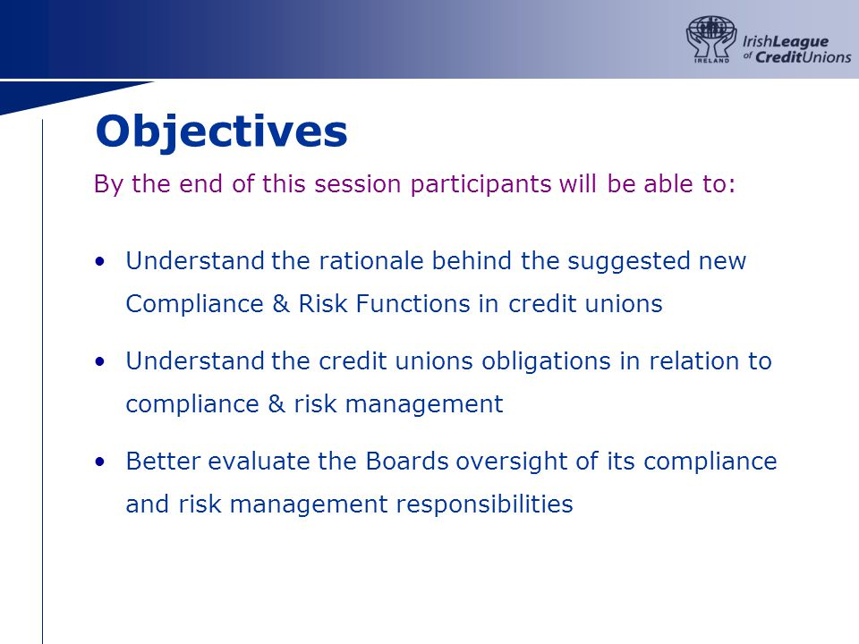 Objectives By the end of this session participants will be able to: Understand the rationale behind the suggested new Compliance & Risk Functions in credit unions Understand the credit unions obligations in relation to compliance & risk management Better evaluate the Boards oversight of its compliance and risk management responsibilities