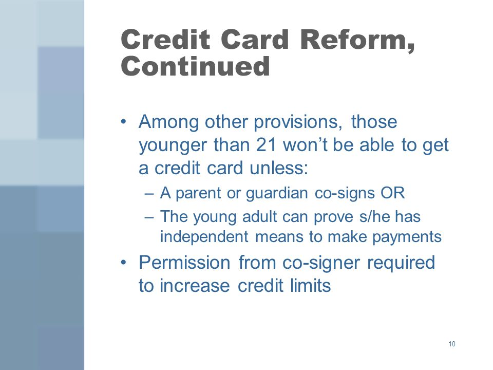 Credit Card Reform, Continued Among other provisions, those younger than 21 wont be able to get a credit card unless: –A parent or guardian co-signs OR –The young adult can prove s/he has independent means to make payments Permission from co-signer required to increase credit limits 10