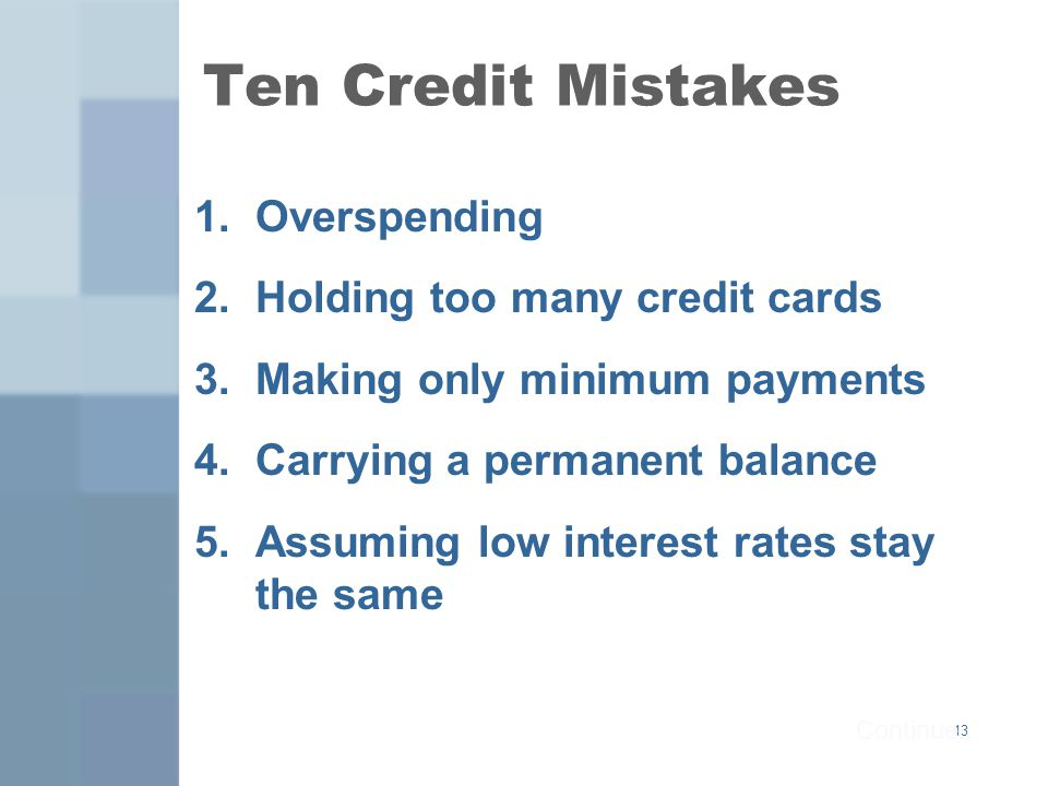 13 Ten Credit Mistakes 1.Overspending 2.Holding too many credit cards 3.Making only minimum payments 4.Carrying a permanent balance 5.Assuming low interest rates stay the same Continue...