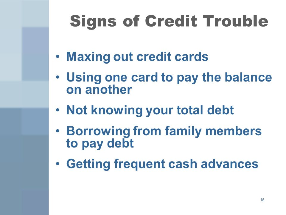 16 Signs of Credit Trouble Maxing out credit cards Using one card to pay the balance on another Not knowing your total debt Borrowing from family members to pay debt Getting frequent cash advances