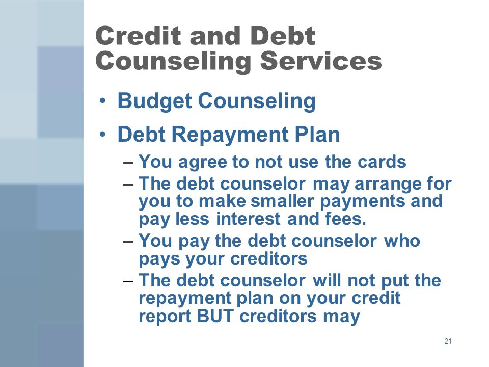 21 Credit and Debt Counseling Services Budget Counseling Debt Repayment Plan –You agree to not use the cards –The debt counselor may arrange for you to make smaller payments and pay less interest and fees.