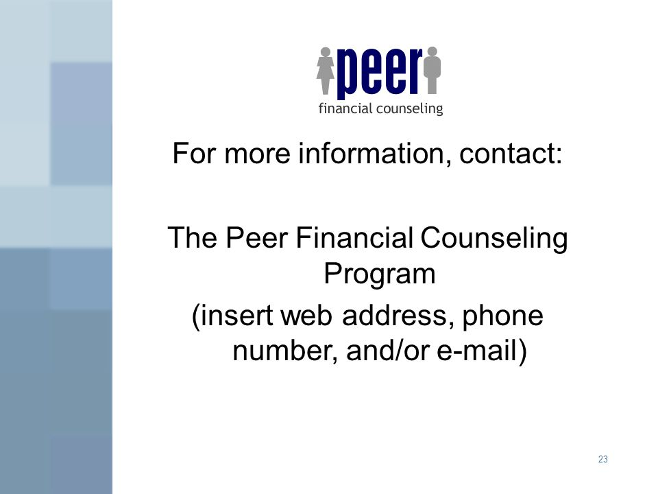 23 For more information, contact: The Peer Financial Counseling Program (insert web address, phone number, and/or e-mail)