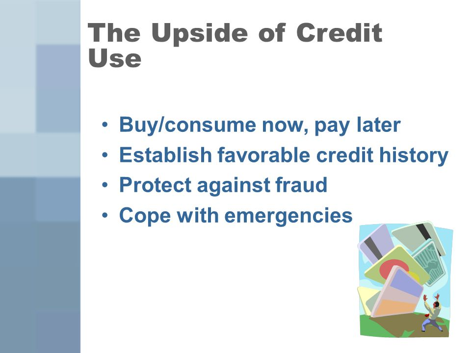 3 Buy/consume now, pay later Establish favorable credit history Protect against fraud Cope with emergencies The Upside of Credit Use