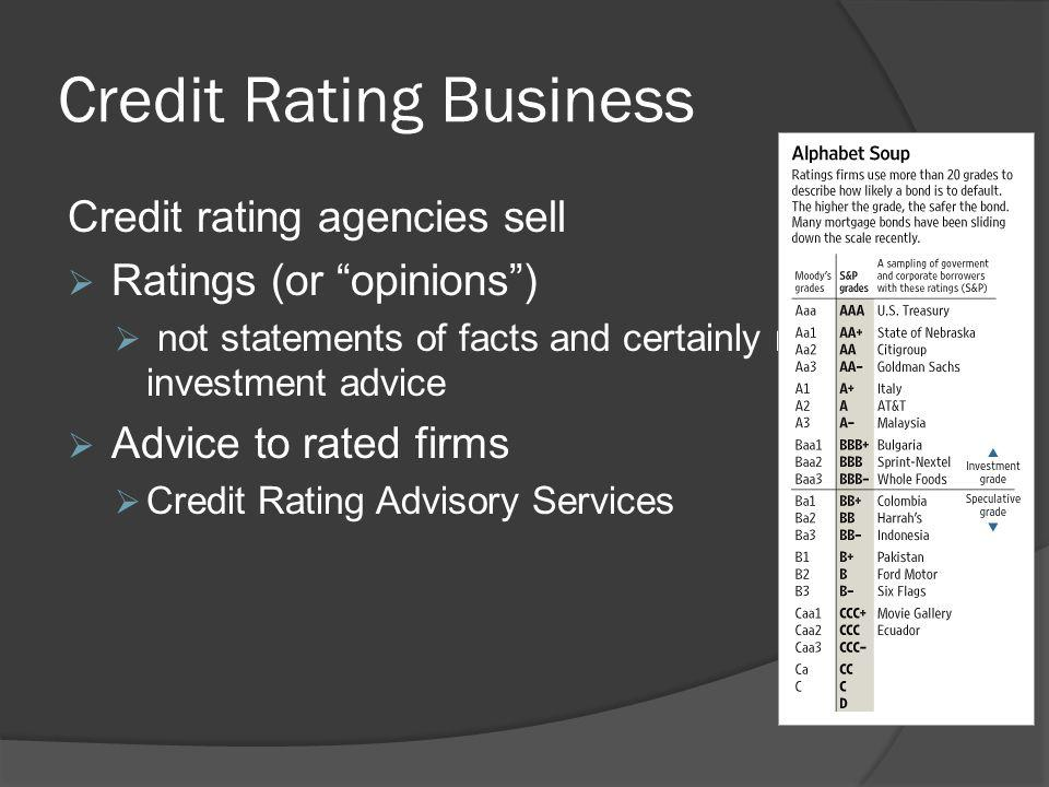 Credit Rating Business Credit rating agencies sell Ratings (or opinions) not statements of facts and certainly not investment advice Advice to rated firms Credit Rating Advisory Services