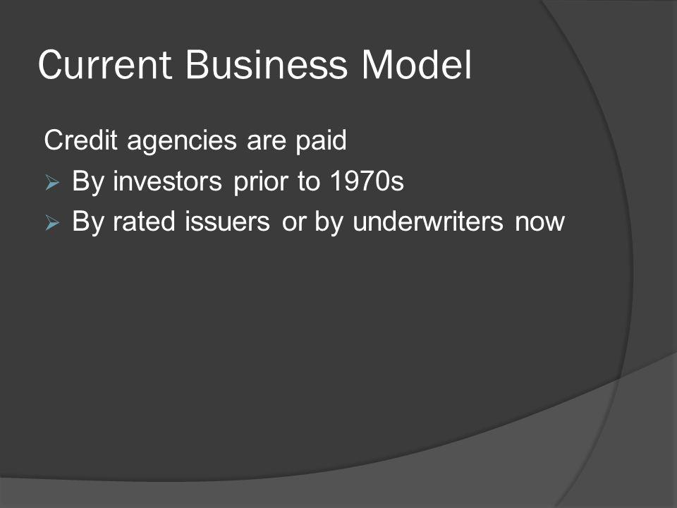 Current Business Model Credit agencies are paid By investors prior to 1970s By rated issuers or by underwriters now