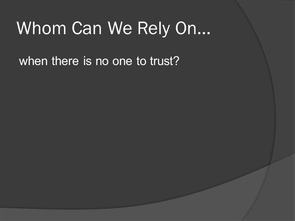 Whom Can We Rely On… when there is no one to trust?