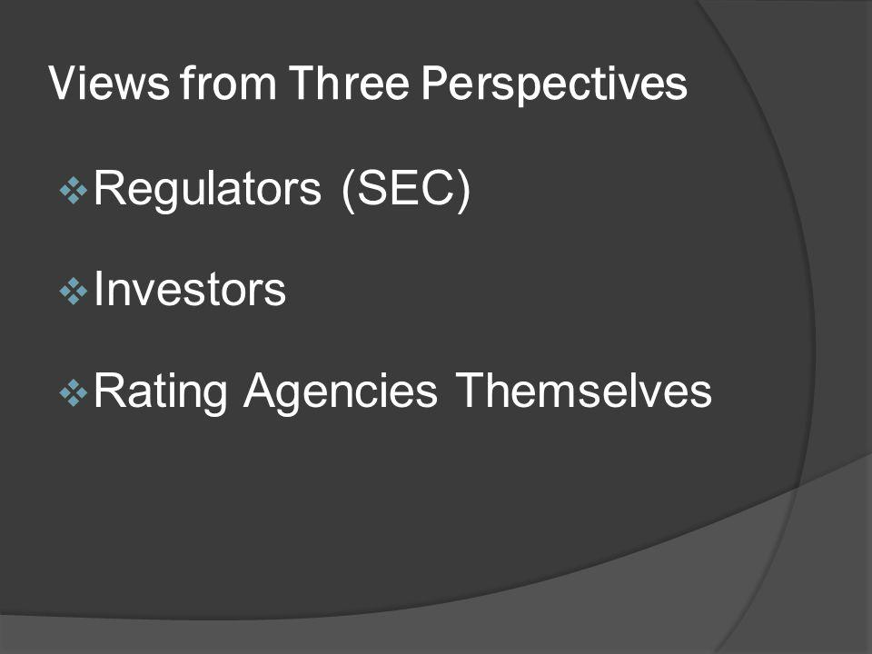 Views from Three Perspectives Regulators (SEC) Investors Rating Agencies Themselves