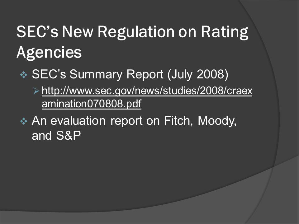 SECs New Regulation on Rating Agencies SECs Summary Report (July 2008) http://www.sec.gov/news/studies/2008/craex amination070808.pdf An evaluation report on Fitch, Moody, and S&P