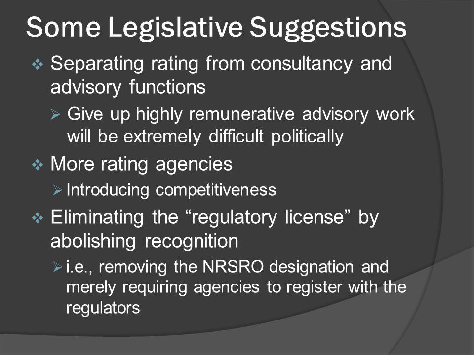 Some Legislative Suggestions Separating rating from consultancy and advisory functions Give up highly remunerative advisory work will be extremely difficult politically More rating agencies Introducing competitiveness Eliminating the regulatory license by abolishing recognition i.e., removing the NRSRO designation and merely requiring agencies to register with the regulators