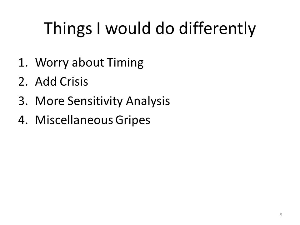 Things I would do differently 1.Worry about Timing 2.Add Crisis 3.More Sensitivity Analysis 4.Miscellaneous Gripes 8