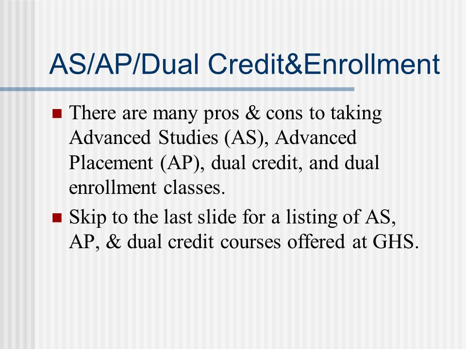 AS/AP/Dual Credit&Enrollment There are many pros & cons to taking Advanced Studies (AS), Advanced Placement (AP), dual credit, and dual enrollment cla