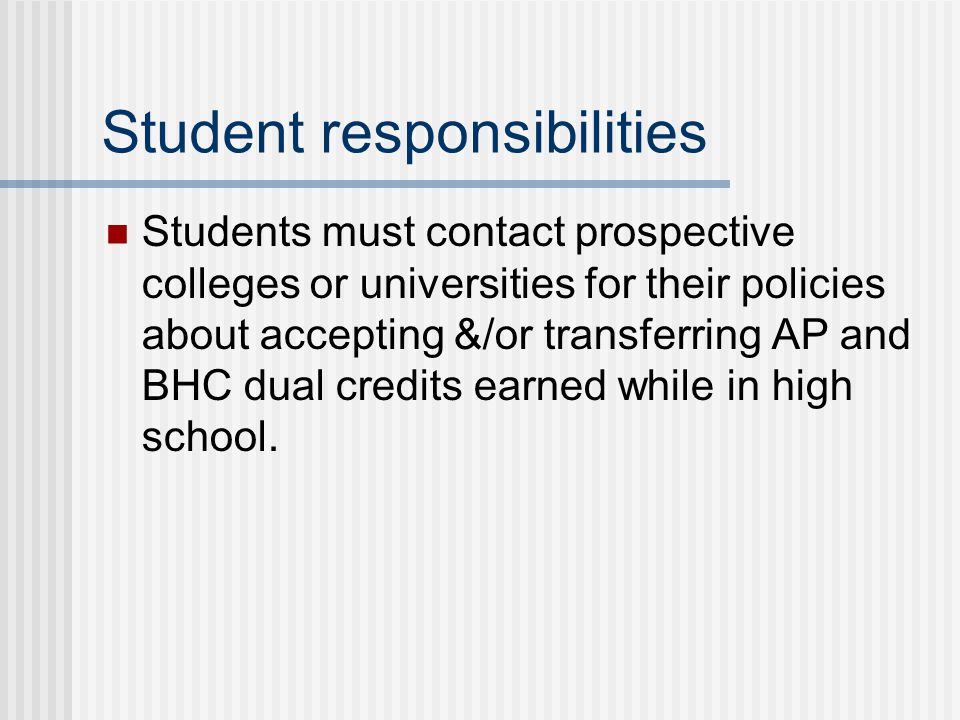 Student responsibilities Students must contact prospective colleges or universities for their policies about accepting &/or transferring AP and BHC du