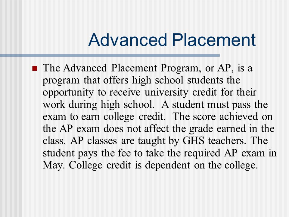 Advanced Placement The Advanced Placement Program, or AP, is a program that offers high school students the opportunity to receive university credit for their work during high school.