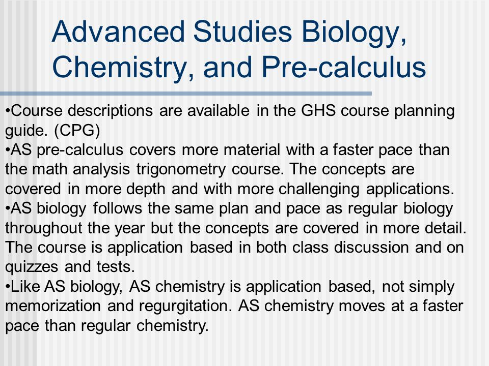 Advanced Studies Biology, Chemistry, and Pre-calculus Course descriptions are available in the GHS course planning guide.